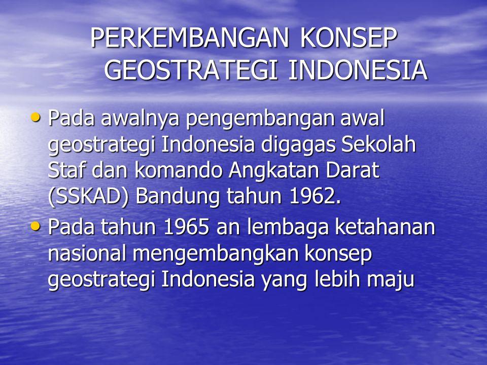 PERKEMBANGAN KONSEP GEOSTRATEGI INDONESIA Pada awalnya pengembangan awal geostrategi Indonesia digagas Sekolah Staf dan komando Angkatan Darat (SSKAD)