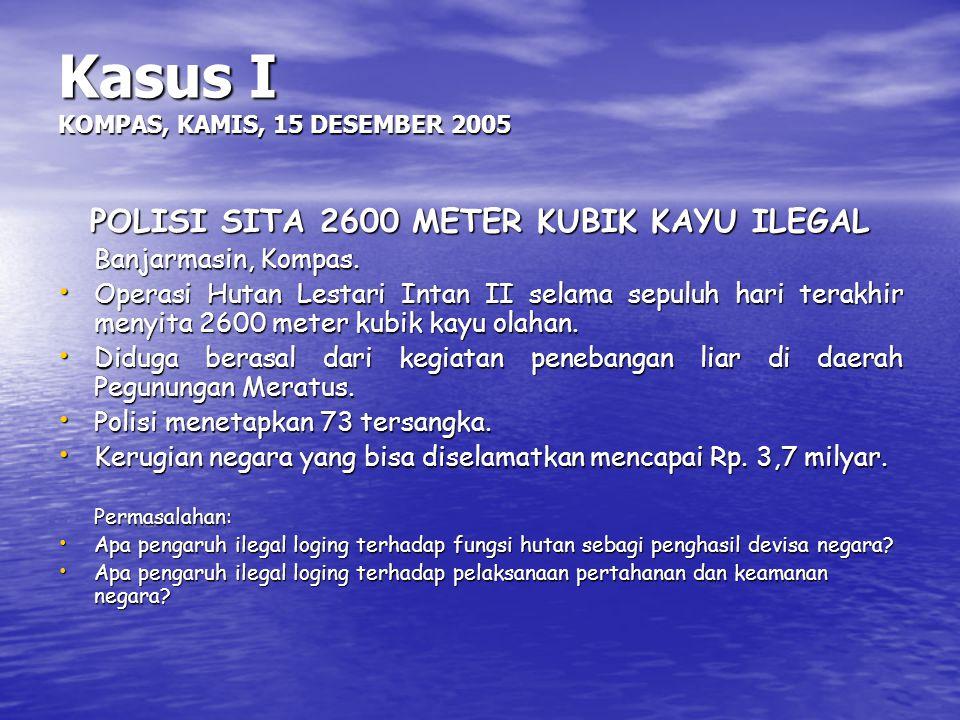 Kasus I KOMPAS, KAMIS, 15 DESEMBER 2005 POLISI SITA 2600 METER KUBIK KAYU ILEGAL Banjarmasin, Kompas. Operasi Hutan Lestari Intan II selama sepuluh ha