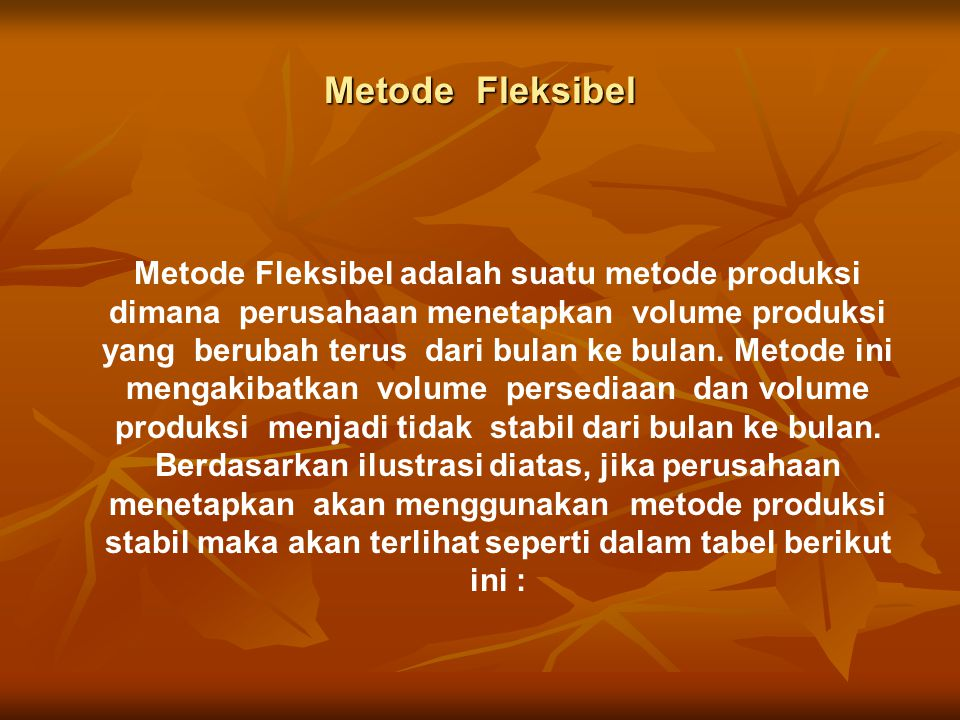 Metode Fleksibel Metode Fleksibel adalah suatu metode produksi dimana perusahaan menetapkan volume produksi yang berubah terus dari bulan ke bulan.