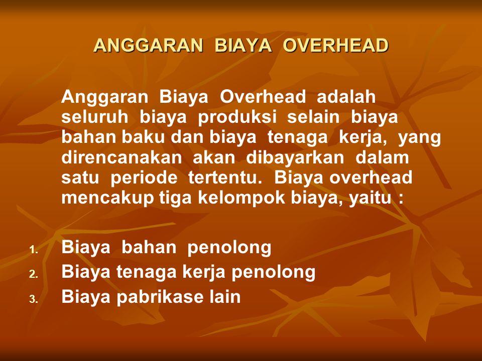 ANGGARAN BIAYA OVERHEAD Anggaran Biaya Overhead adalah seluruh biaya produksi selain biaya bahan baku dan biaya tenaga kerja, yang direncanakan akan dibayarkan dalam satu periode tertentu.