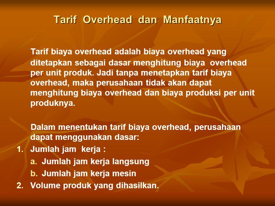 Tarif Overhead dan Manfaatnya Tarif biaya overhead adalah biaya overhead yang ditetapkan sebagai dasar menghitung biaya overhead per unit produk.