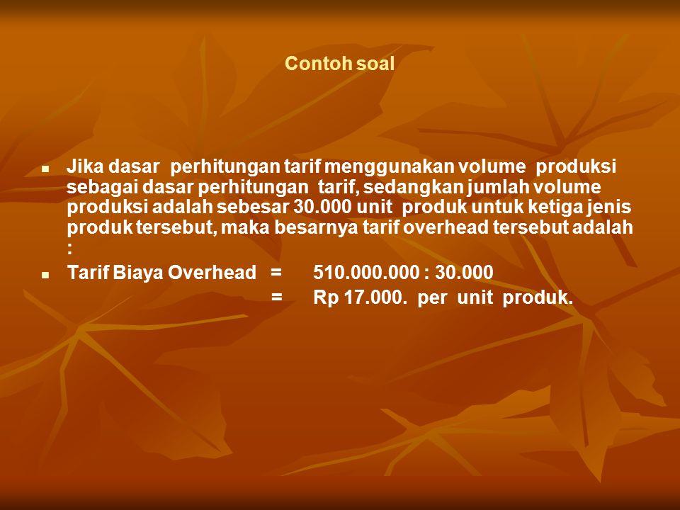 Contoh soal Jika dasar perhitungan tarif menggunakan volume produksi sebagai dasar perhitungan tarif, sedangkan jumlah volume produksi adalah sebesar 30.000 unit produk untuk ketiga jenis produk tersebut, maka besarnya tarif overhead tersebut adalah : Tarif Biaya Overhead =510.000.000 : 30.000 = Rp 17.000.