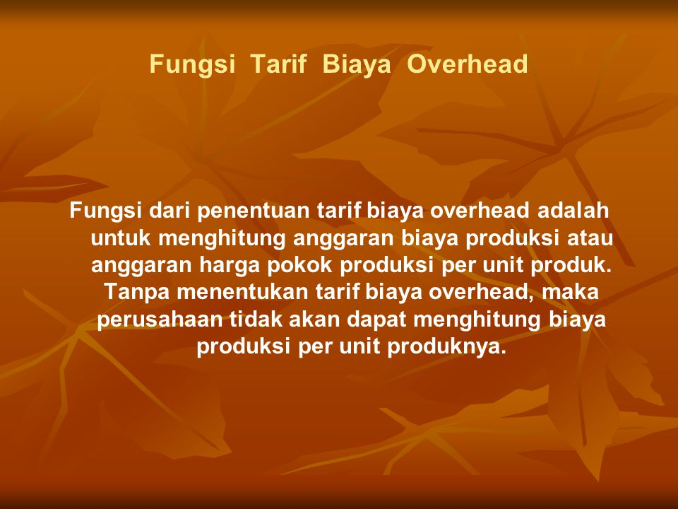 Fungsi Tarif Biaya Overhead Fungsi dari penentuan tarif biaya overhead adalah untuk menghitung anggaran biaya produksi atau anggaran harga pokok produksi per unit produk.