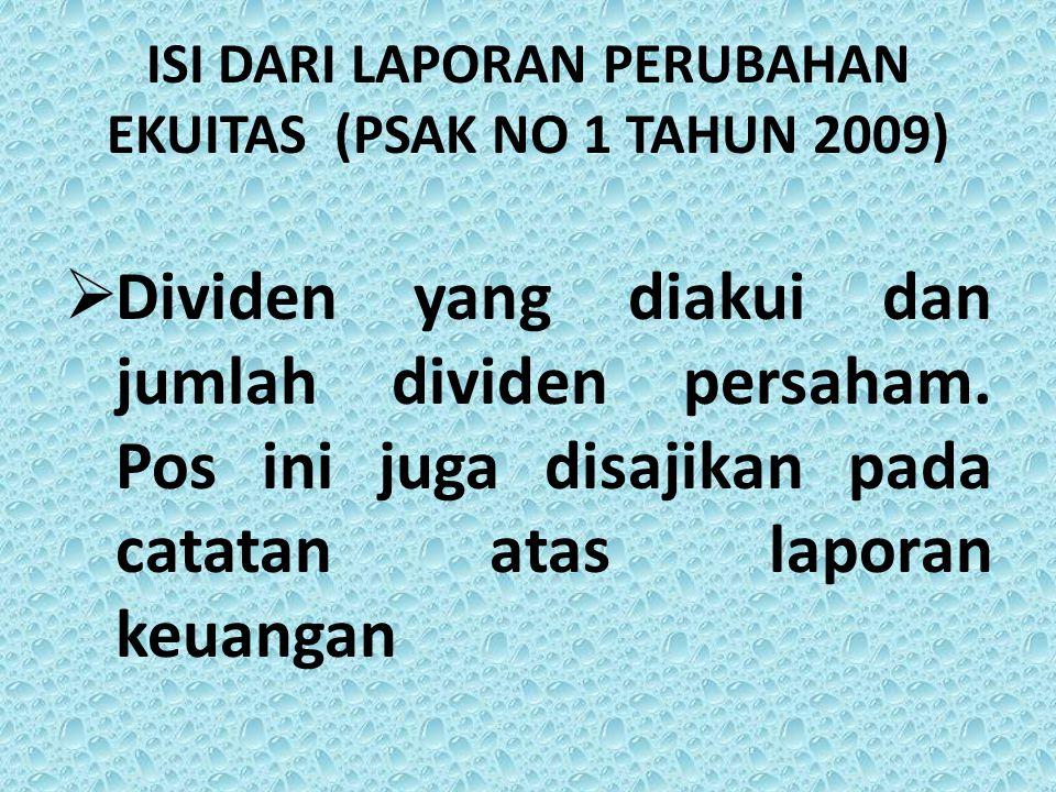 ISI DARI LAPORAN PERUBAHAN EKUITAS (PSAK NO 1 TAHUN 2009)  Dividen yang diakui dan jumlah dividen persaham. Pos ini juga disajikan pada catatan atas