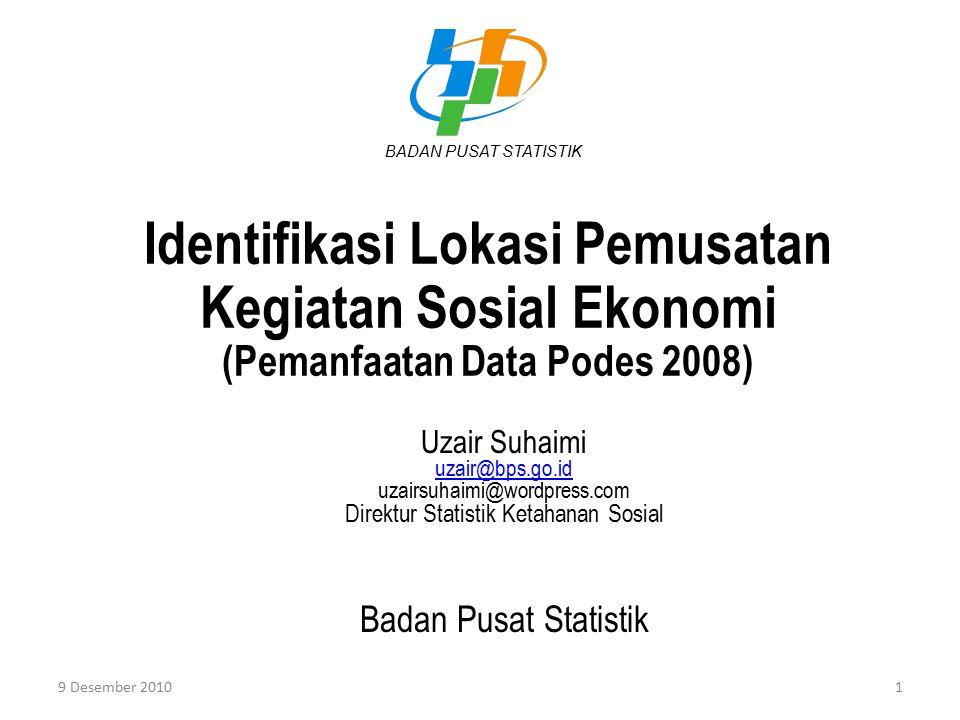 Identifikasi Lokasi Pemusatan Kegiatan Sosial Ekonomi (Pemanfaatan Data Podes 2008) Uzair Suhaimi uzair@bps.go.id uzairsuhaimi@wordpress.com Direktur