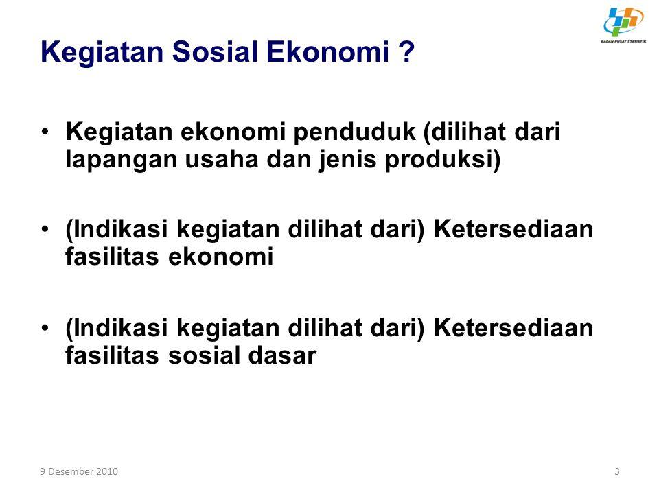 9 Desember 20103 Kegiatan Sosial Ekonomi ? Kegiatan ekonomi penduduk (dilihat dari lapangan usaha dan jenis produksi) (Indikasi kegiatan dilihat dari)