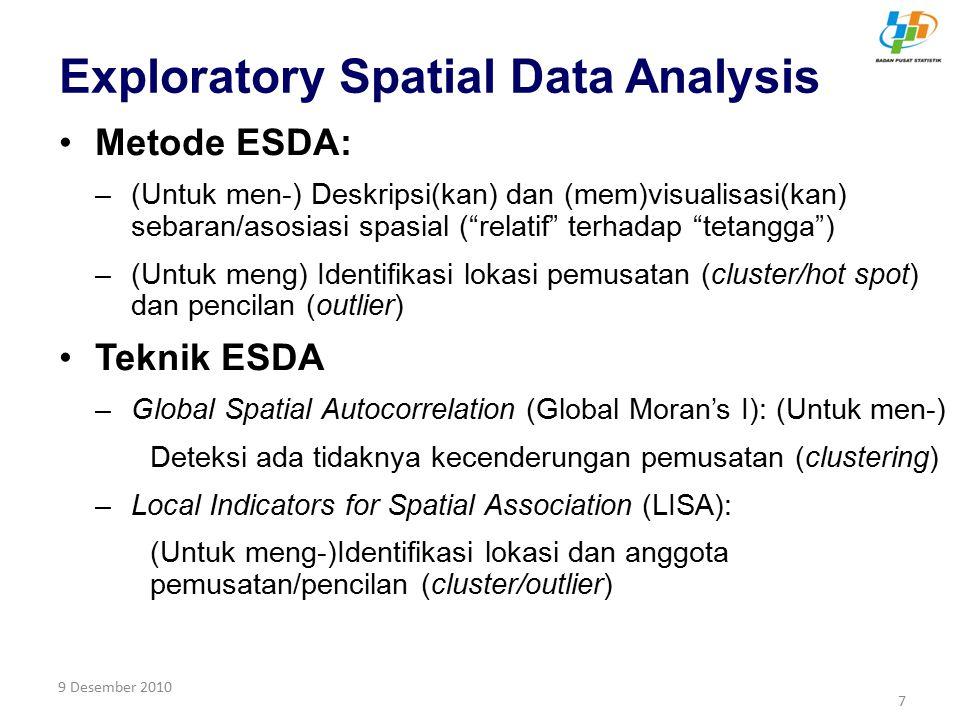 9 Desember 20108 Tahapan Analisis Kalkulasi Global Moran's I: –Jika nilai Standardized I positif  autokorelasi positif (tendensi pemusatan) –Jika nilai Standardized I negatif  autokorelasi negatif (tendensi pencilan atau random) Kalkulasi LISA dan signifikansinya –Setiap unit analisis memiliki skor LISA (Zxi dan WZxi) –Setiap unit analisis memiliki nilai siginifikansi Visualisasi dalam Moran Scatterplot
