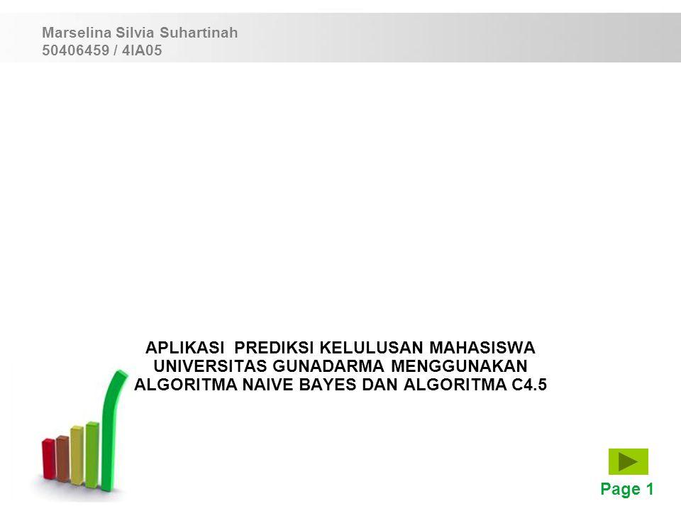 Page 1 APLIKASI PREDIKSI KELULUSAN MAHASISWA UNIVERSITAS GUNADARMA MENGGUNAKAN ALGORITMA NAIVE BAYES DAN ALGORITMA C4.5 Marselina Silvia Suhartinah 50406459 / 4IA05