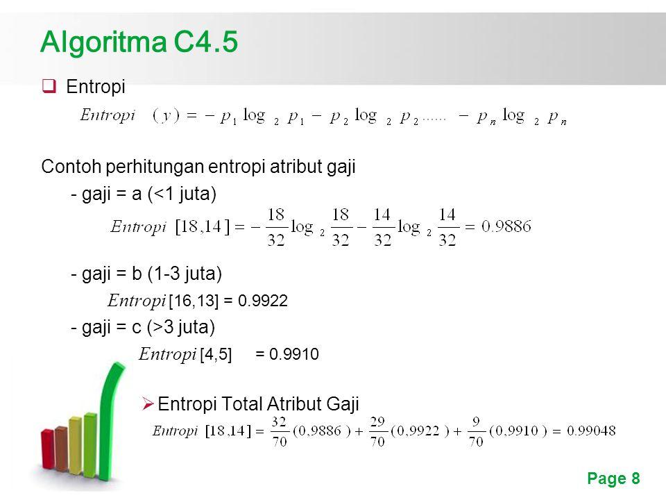 Page 8 Algoritma C4.5  Entropi Contoh perhitungan entropi atribut gaji - gaji = a (<1 juta) - gaji = b (1-3 juta) Entropi [16,13] = 0.9922 - gaji = c (>3 juta) Entropi [4,5] = 0.9910  Entropi Total Atribut Gaji