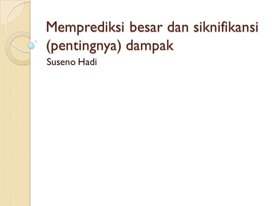 Memprediksi besar dan siknifikansi (pentingnya) dampak Suseno Hadi