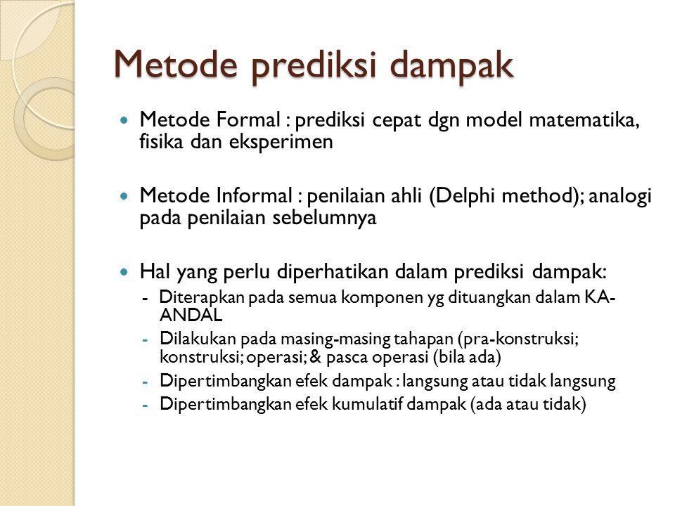 Metode prediksi dampak Metode Formal : prediksi cepat dgn model matematika, fisika dan eksperimen Metode Informal : penilaian ahli (Delphi method); an