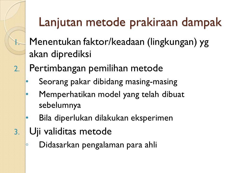 Lanjutan metode prakiraan dampak 1. Menentukan faktor/keadaan (lingkungan) yg akan diprediksi 2. Pertimbangan pemilihan metode Seorang pakar dibidang
