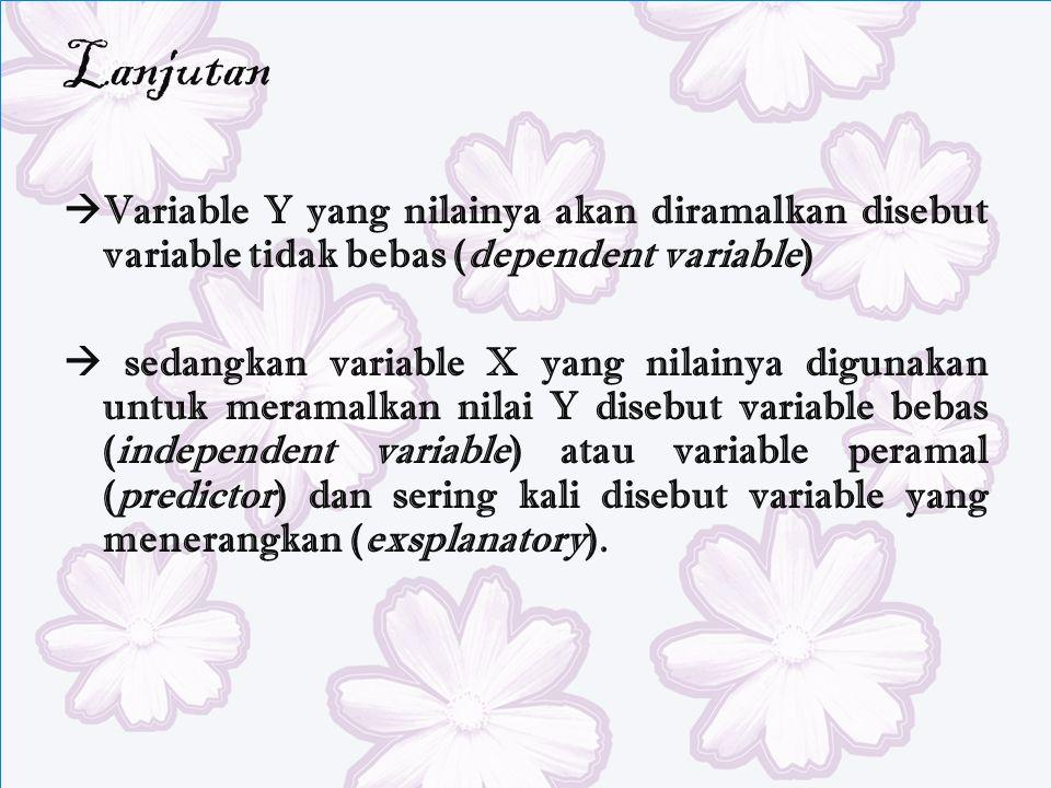Lanjutan  Variable Y yang nilainya akan diramalkan disebut variable tidak bebas (dependent variable)  sedangkan variable X yang nilainya digunakan untuk meramalkan nilai Y disebut variable bebas (independent variable) atau variable peramal (predictor) dan sering kali disebut variable yang menerangkan (exsplanatory).