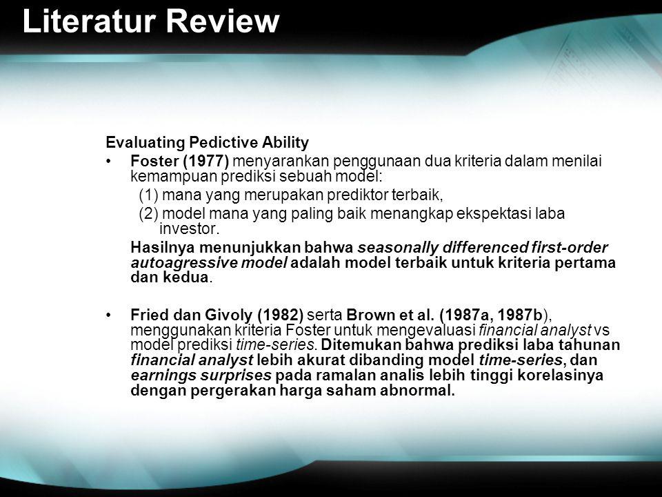 Literatur Review Evaluating Pedictive Ability Foster (1977) menyarankan penggunaan dua kriteria dalam menilai kemampuan prediksi sebuah model: (1) mana yang merupakan prediktor terbaik, (2) model mana yang paling baik menangkap ekspektasi laba investor.