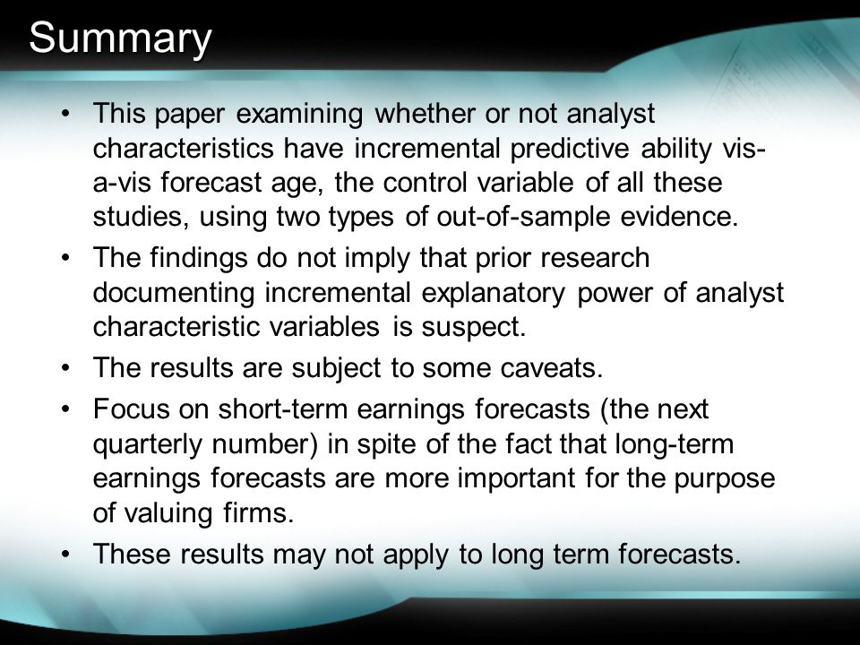 Summary This paper examining whether or not analyst characteristics have incremental predictive ability vis- a-vis forecast age, the control variable of all these studies, using two types of out-of-sample evidence.