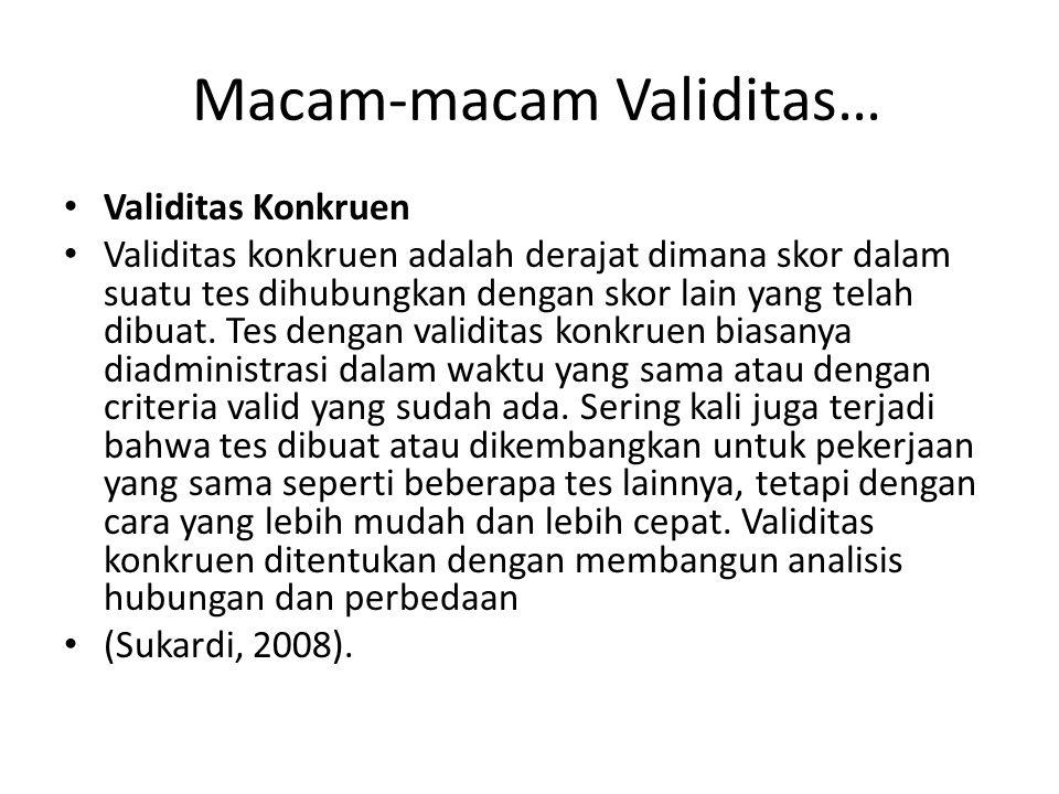 Macam-macam Validitas… Validitas Konkruen Validitas konkruen adalah derajat dimana skor dalam suatu tes dihubungkan dengan skor lain yang telah dibuat.