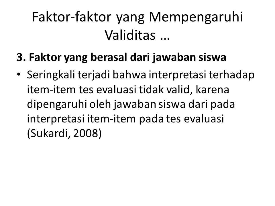 Faktor-faktor yang Mempengaruhi Validitas … 3. Faktor yang berasal dari jawaban siswa Seringkali terjadi bahwa interpretasi terhadap item-item tes eva