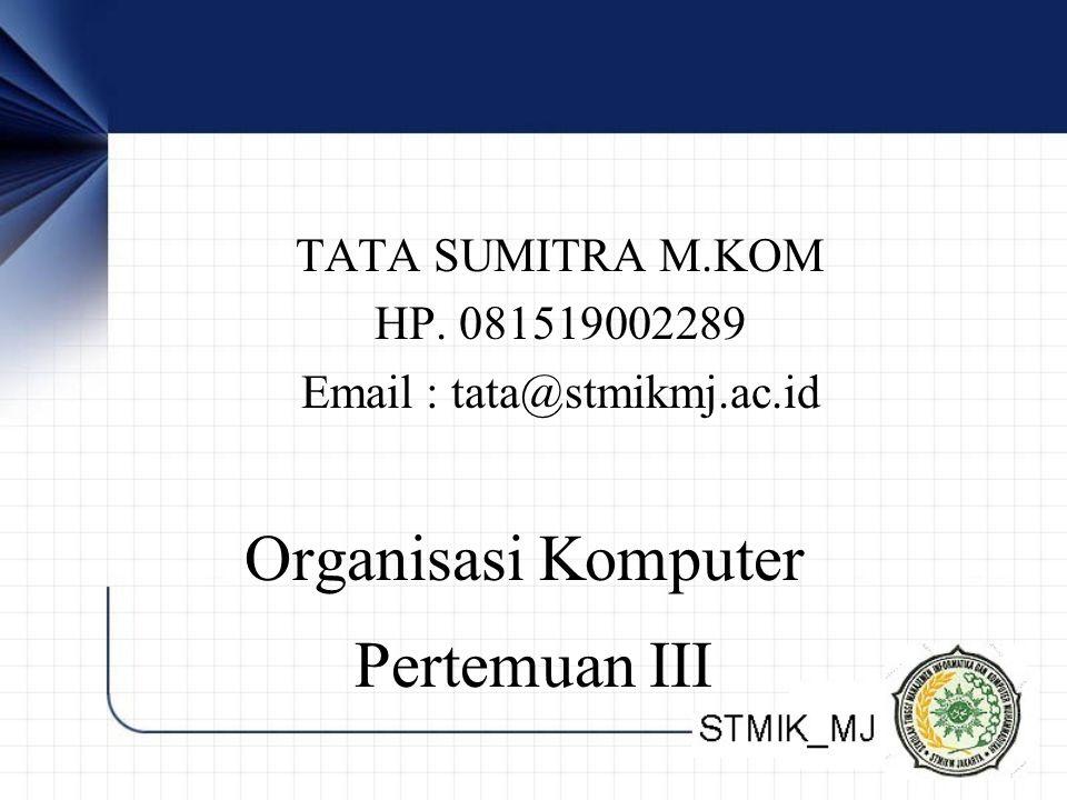 TATA SUMITRA M.KOM HP. 081519002289 Email : tata@stmikmj.ac.id Organisasi Komputer Pertemuan III