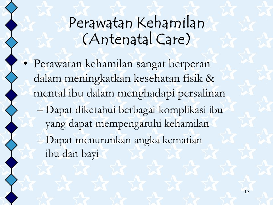 13 Perawatan Kehamilan (Antenatal Care) Perawatan kehamilan sangat berperan dalam meningkatkan kesehatan fisik & mental ibu dalam menghadapi persalinan –Dapat diketahui berbagai komplikasi ibu yang dapat mempengaruhi kehamilan –Dapat menurunkan angka kematian ibu dan bayi