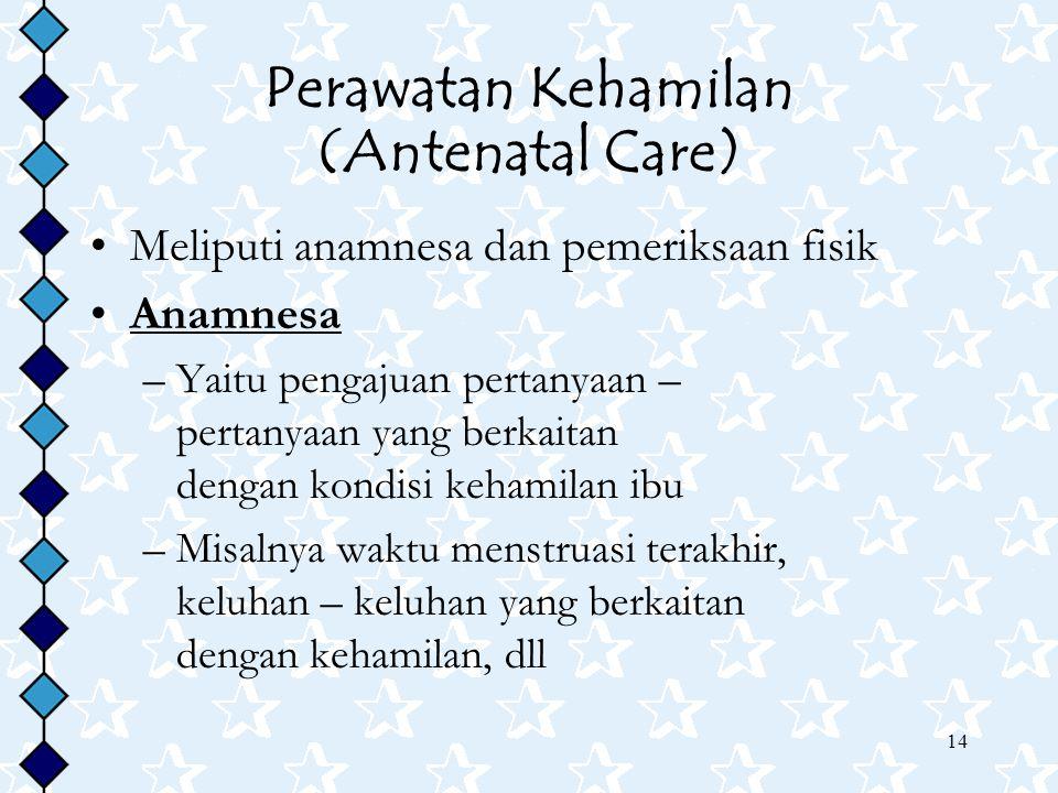 14 Perawatan Kehamilan (Antenatal Care) Meliputi anamnesa dan pemeriksaan fisik Anamnesa –Yaitu pengajuan pertanyaan – pertanyaan yang berkaitan dengan kondisi kehamilan ibu –Misalnya waktu menstruasi terakhir, keluhan – keluhan yang berkaitan dengan kehamilan, dll