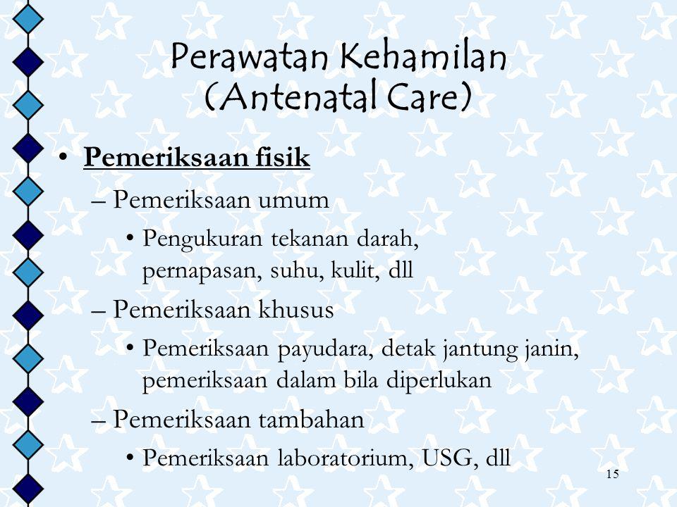 15 Perawatan Kehamilan (Antenatal Care) Pemeriksaan fisik –Pemeriksaan umum Pengukuran tekanan darah, pernapasan, suhu, kulit, dll –Pemeriksaan khusus
