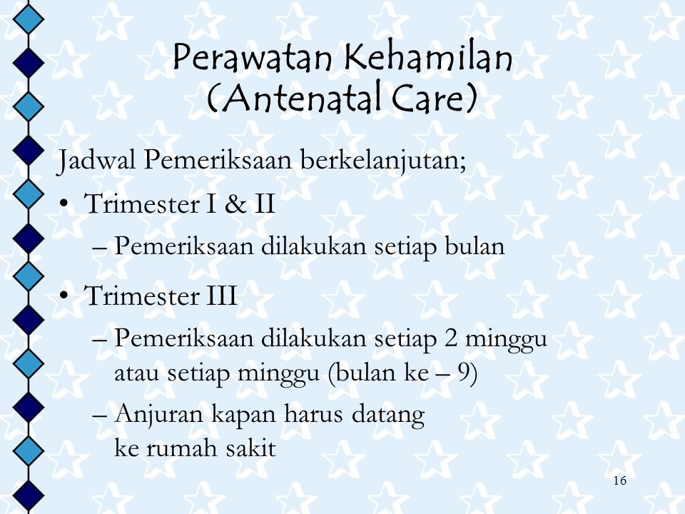 16 Perawatan Kehamilan (Antenatal Care) Jadwal Pemeriksaan berkelanjutan; Trimester I & II –Pemeriksaan dilakukan setiap bulan Trimester III –Pemeriksaan dilakukan setiap 2 minggu atau setiap minggu (bulan ke – 9) –Anjuran kapan harus datang ke rumah sakit