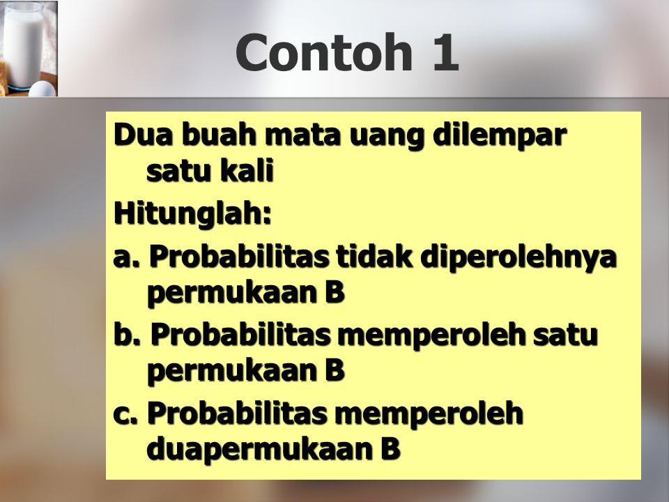 Contoh 1 Dua buah mata uang dilempar satu kali Hitunglah: a. Probabilitas tidak diperolehnya permukaan B b. Probabilitas memperoleh satu permukaan B c