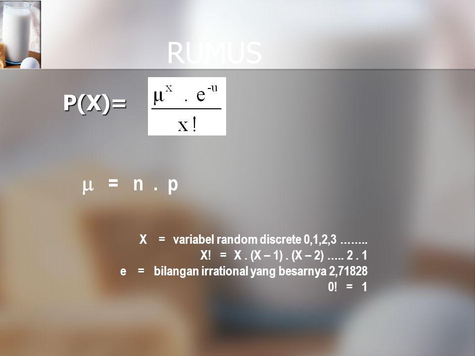 RUMUS P(X)=  =n. p X =variabel random discrete 0,1,2,3 …….. X! =X. (X – 1). (X – 2) ….. 2. 1 e =bilangan irrational yang besarnya 2,71828 0! =1
