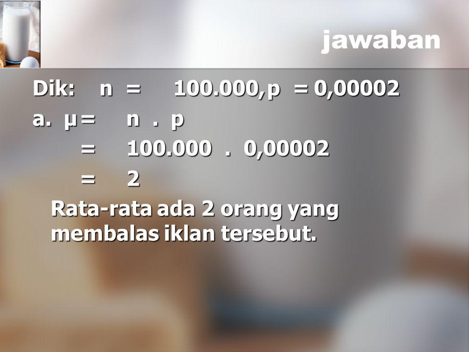 Dik: n =100.000,p =0,00002 a. μ=n. p =100.000. 0,00002 =100.000. 0,00002 =2 =2 Rata-rata ada 2 orang yang membalas iklan tersebut. Rata-rata ada 2 ora