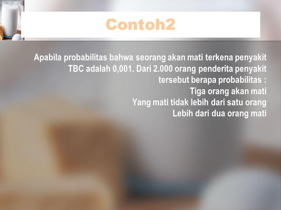 Contoh2 Apabila probabilitas bahwa seorang akan mati terkena penyakit TBC adalah 0,001. Dari 2.000 orang penderita penyakit tersebut berapa probabilit
