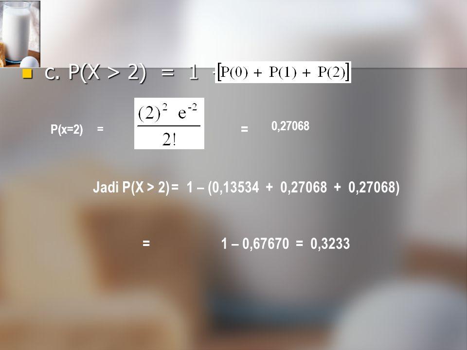 c.P(X > 2) = 1 - c.P(X > 2) = 1 - P(x=2)= 0,27068 = Jadi P(X > 2)=1 – (0,13534 + 0,27068 + 0,27068) =1 – 0,67670 = 0,3233