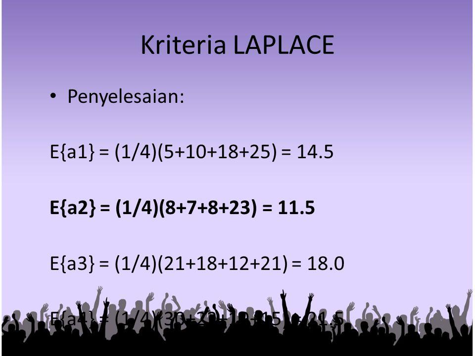 Kriteria LAPLACE Penyelesaian: E{a1} = (1/4)(5+10+18+25) = 14.5 E{a2} = (1/4)(8+7+8+23) = 11.5 E{a3} = (1/4)(21+18+12+21) = 18.0 E{a4} = (1/4)(30+22+1