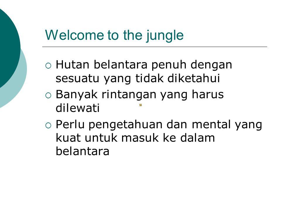 Welcome to the jungle  Hutan belantara penuh dengan sesuatu yang tidak diketahui  Banyak rintangan yang harus dilewati  Perlu pengetahuan dan mental yang kuat untuk masuk ke dalam belantara