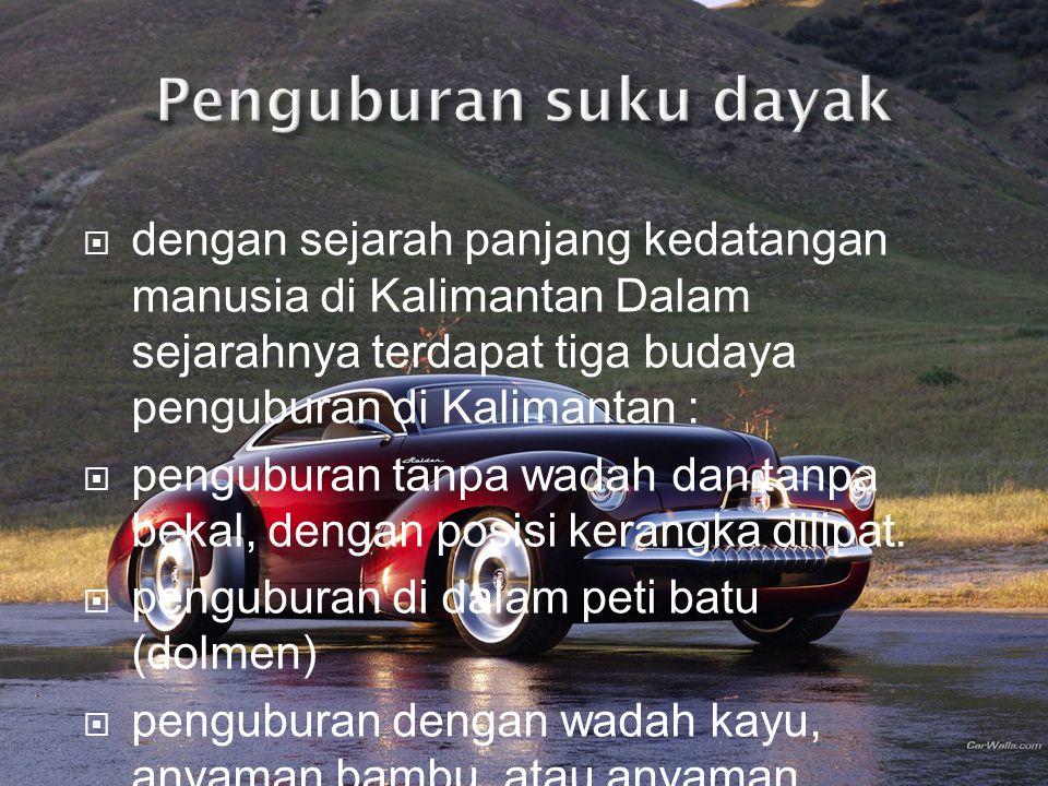  dengan sejarah panjang kedatangan manusia di Kalimantan Dalam sejarahnya terdapat tiga budaya penguburan di Kalimantan :  penguburan tanpa wadah da