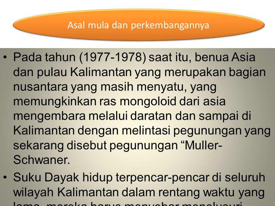 Pada tahun (1977-1978) saat itu, benua Asia dan pulau Kalimantan yang merupakan bagian nusantara yang masih menyatu, yang memungkinkan ras mongoloid d