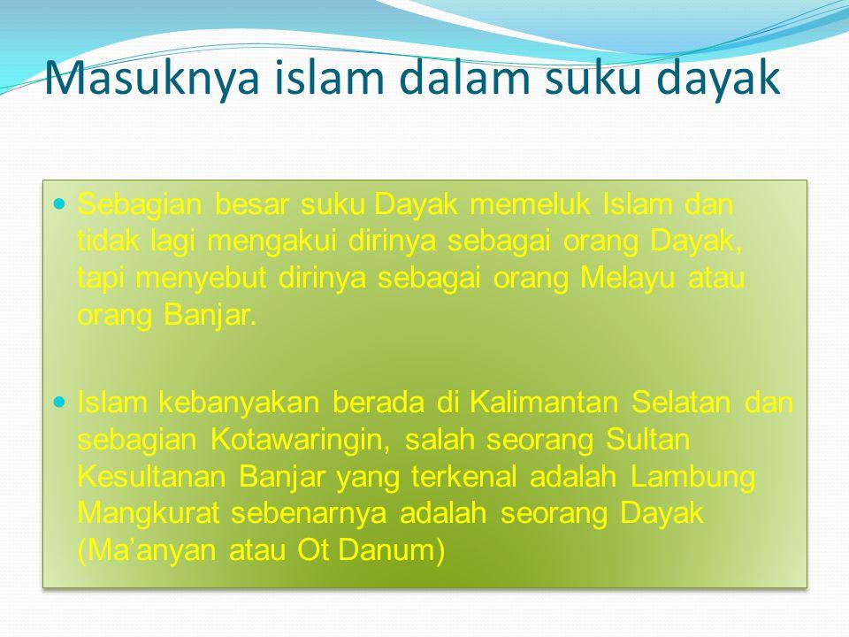 Masuknya islam dalam suku dayak Sebagian besar suku Dayak memeluk Islam dan tidak lagi mengakui dirinya sebagai orang Dayak, tapi menyebut dirinya seb