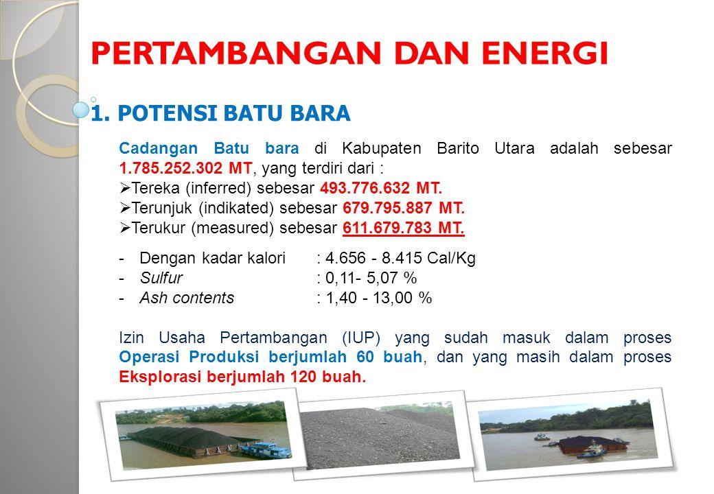 PERTAMBANGAN DAN ENERGI 1. POTENSI BATU BARA Cadangan Batu bara di Kabupaten Barito Utara adalah sebesar 1.785.252.302 MT, yang terdiri dari :  Terek