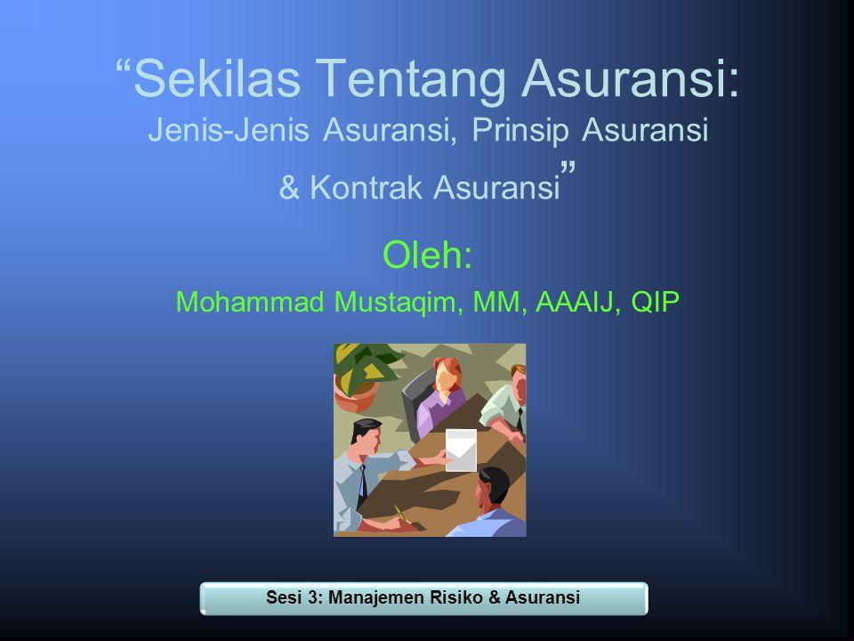 Sekilas Tentang Asuransi: Jenis-Jenis Asuransi, Prinsip Asuransi & Kontrak Asuransi Oleh: Mohammad Mustaqim, MM, AAAIJ, QIP Sesi 3: Manajemen Risiko & Asuransi