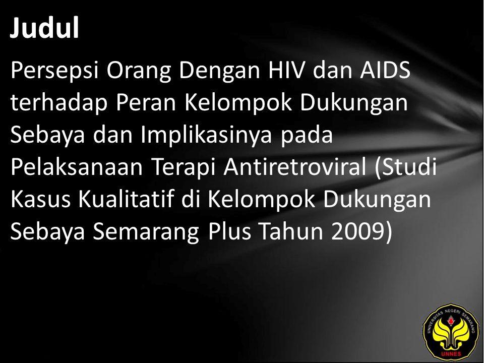 Judul Persepsi Orang Dengan HIV dan AIDS terhadap Peran Kelompok Dukungan Sebaya dan Implikasinya pada Pelaksanaan Terapi Antiretroviral (Studi Kasus Kualitatif di Kelompok Dukungan Sebaya Semarang Plus Tahun 2009)