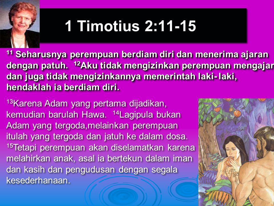 1 Timotius 2:11-15 13 Karena Adam yang pertama dijadikan, kemudian barulah Hawa. 14 Lagipula bukan Adam yang tergoda,melainkan perempuan itulah yang t