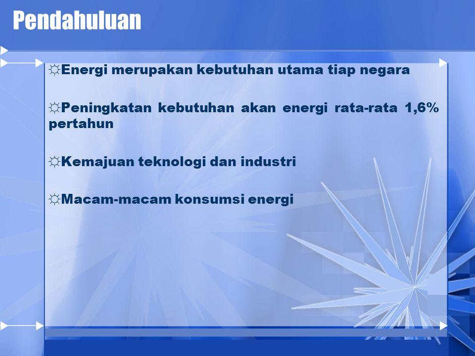 Pendahuluan ☼Energi merupakan kebutuhan utama tiap negara ☼Peningkatan kebutuhan akan energi rata-rata 1,6% pertahun ☼Kemajuan teknologi dan industri ☼Macam-macam konsumsi energi