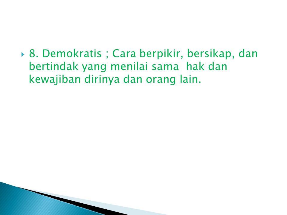  8. Demokratis ; Cara berpikir, bersikap, dan bertindak yang menilai sama hak dan kewajiban dirinya dan orang lain.