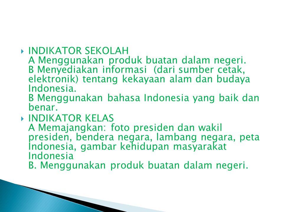  INDIKATOR SEKOLAH A Menggunakan produk buatan dalam negeri. B Menyediakan informasi (dari sumber cetak, elektronik) tentang kekayaan alam dan budaya