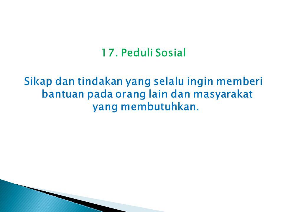 17. Peduli Sosial Sikap dan tindakan yang selalu ingin memberi bantuan pada orang lain dan masyarakat yang membutuhkan.