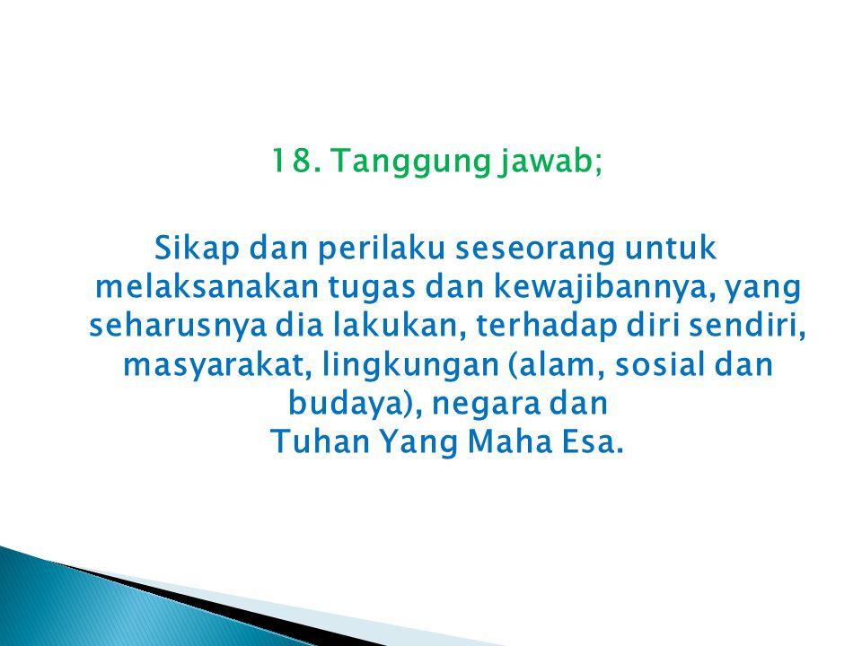 18. Tanggung jawab; Sikap dan perilaku seseorang untuk melaksanakan tugas dan kewajibannya, yang seharusnya dia lakukan, terhadap diri sendiri, masyar