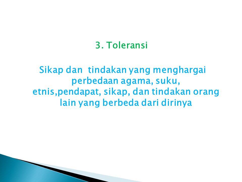 3. Toleransi Sikap dan tindakan yang menghargai perbedaan agama, suku, etnis,pendapat, sikap, dan tindakan orang lain yang berbeda dari dirinya