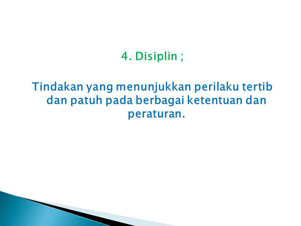 4. Disiplin ; Tindakan yang menunjukkan perilaku tertib dan patuh pada berbagai ketentuan dan peraturan.