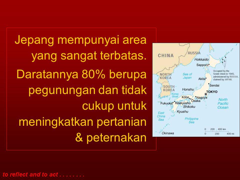 to reflect and to act........Jepang mempunyai area yang sangat terbatas.