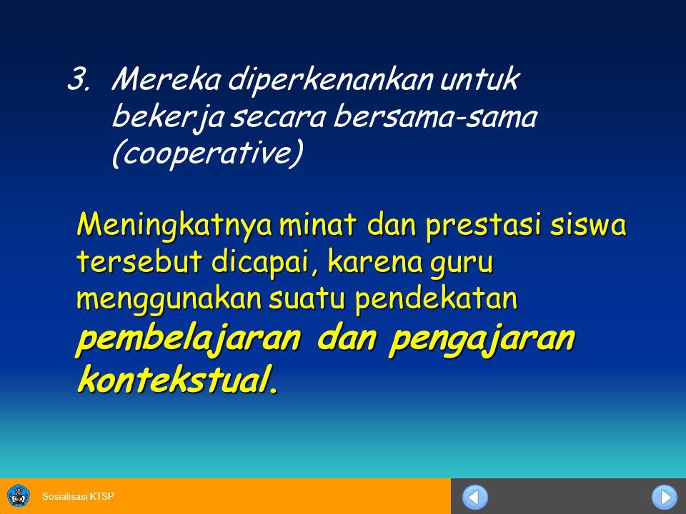 Sosialisasi KTSP 3.Mereka diperkenankan untuk bekerja secara bersama-sama (cooperative) Meningkatnya minat dan prestasi siswa tersebut dicapai, karena