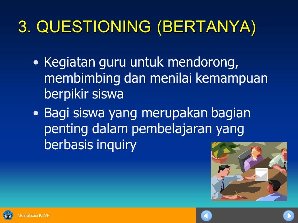 Sosialisasi KTSP 3. QUESTIONING (BERTANYA) Kegiatan guru untuk mendorong, membimbing dan menilai kemampuan berpikir siswa Bagi siswa yang merupakan ba